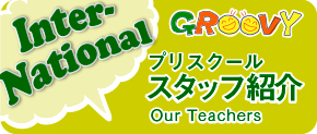 GROOVYプリスクールスタッフ紹介|Our Teachers
